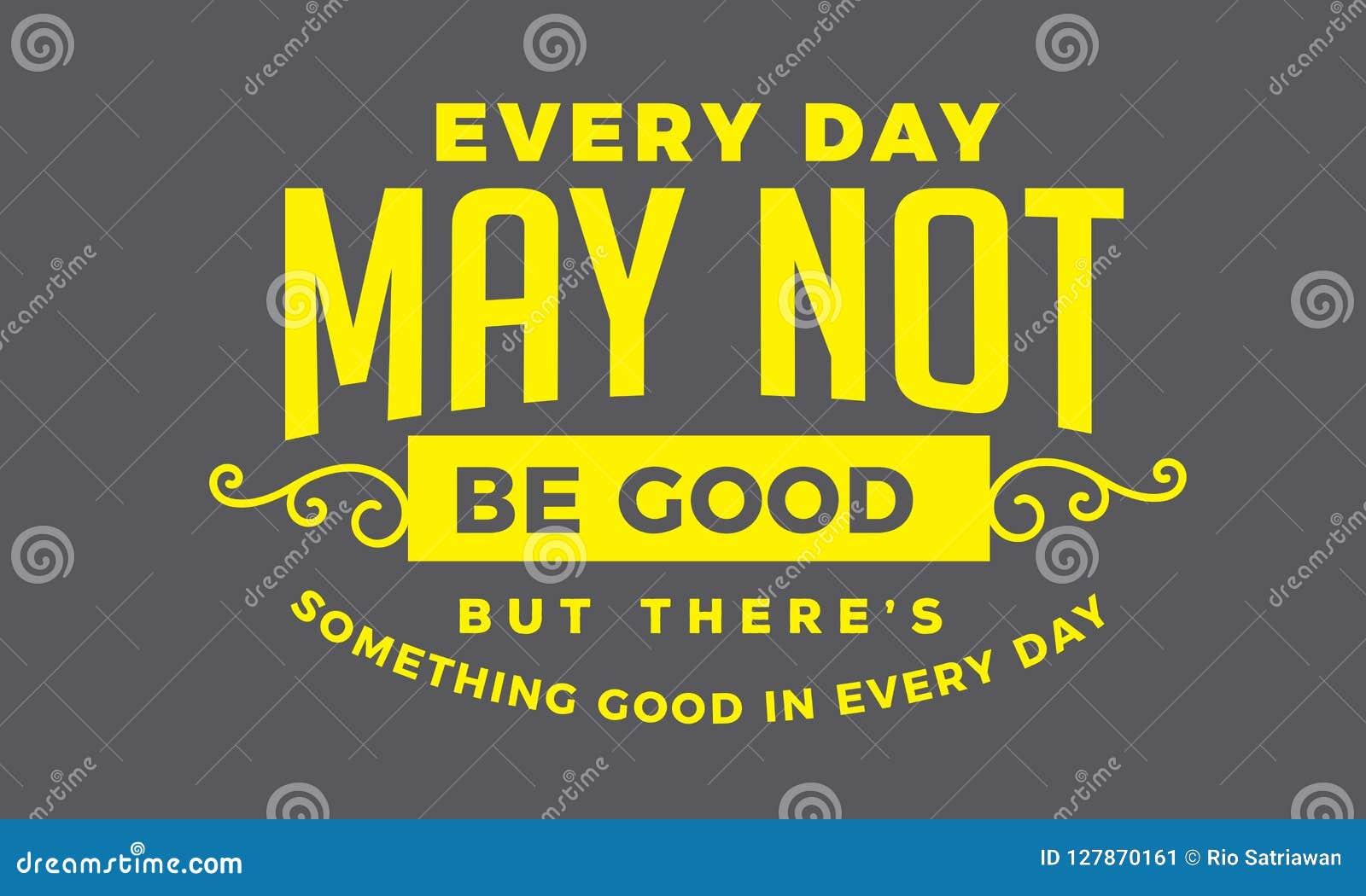 Cada dia não pode ser bom mas lá o ` s algo bom em cada dia