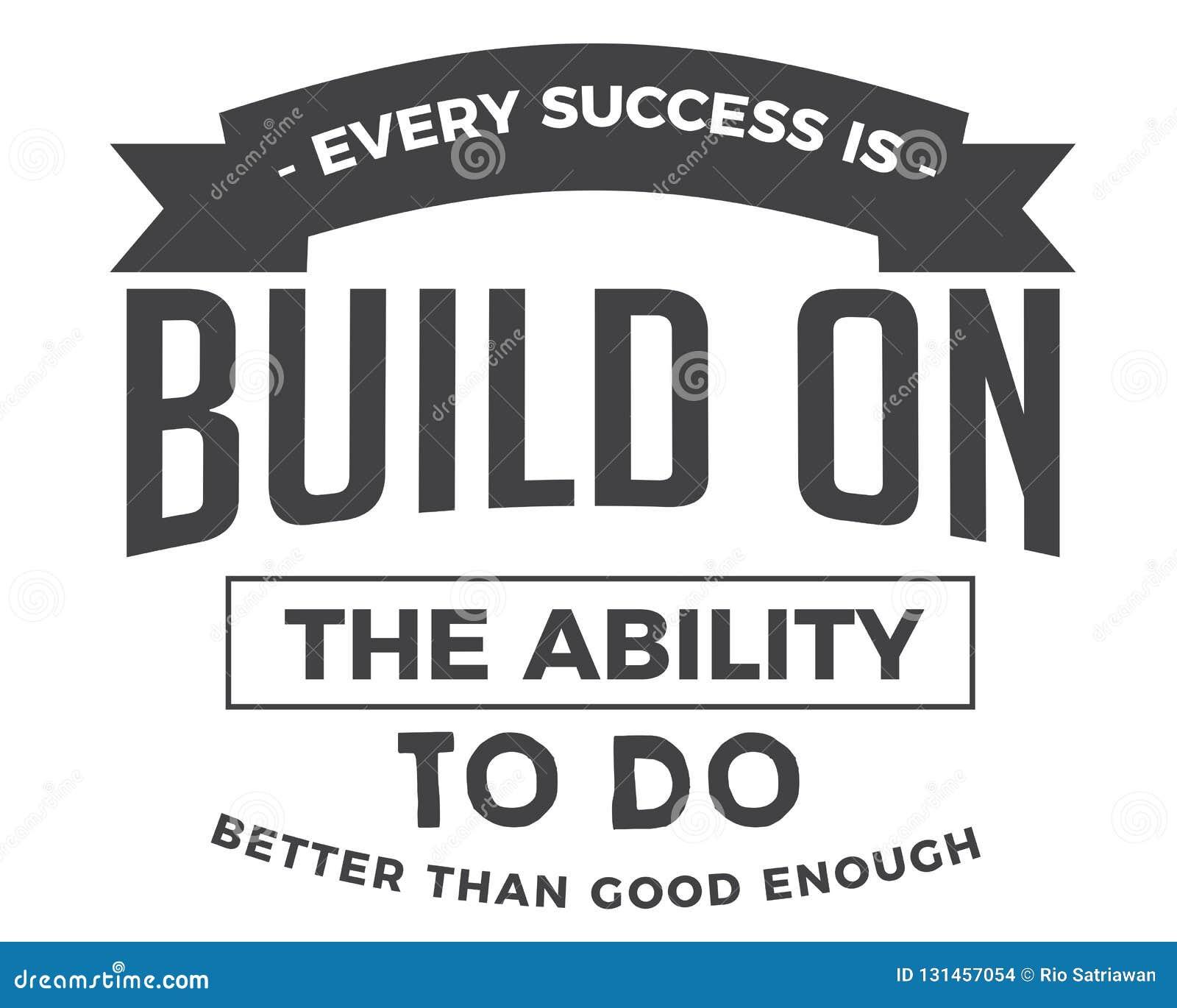 Cada sucesso é construído na capacidade para fazer melhor do que bom bastante