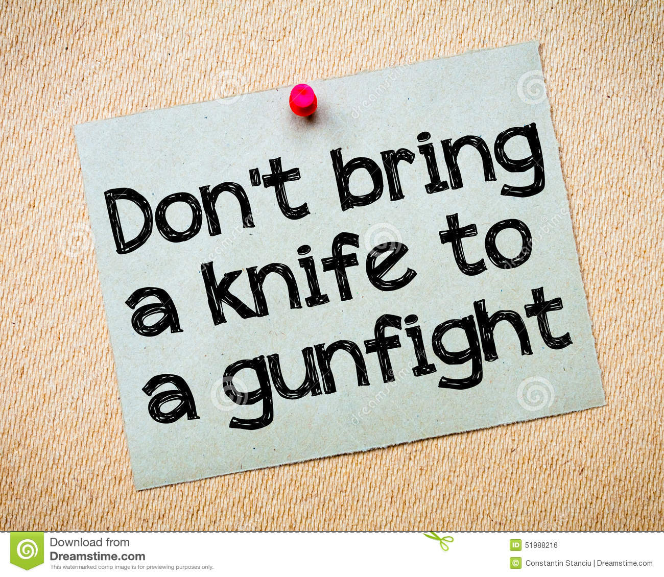 Don t bring a knife to a gunfight