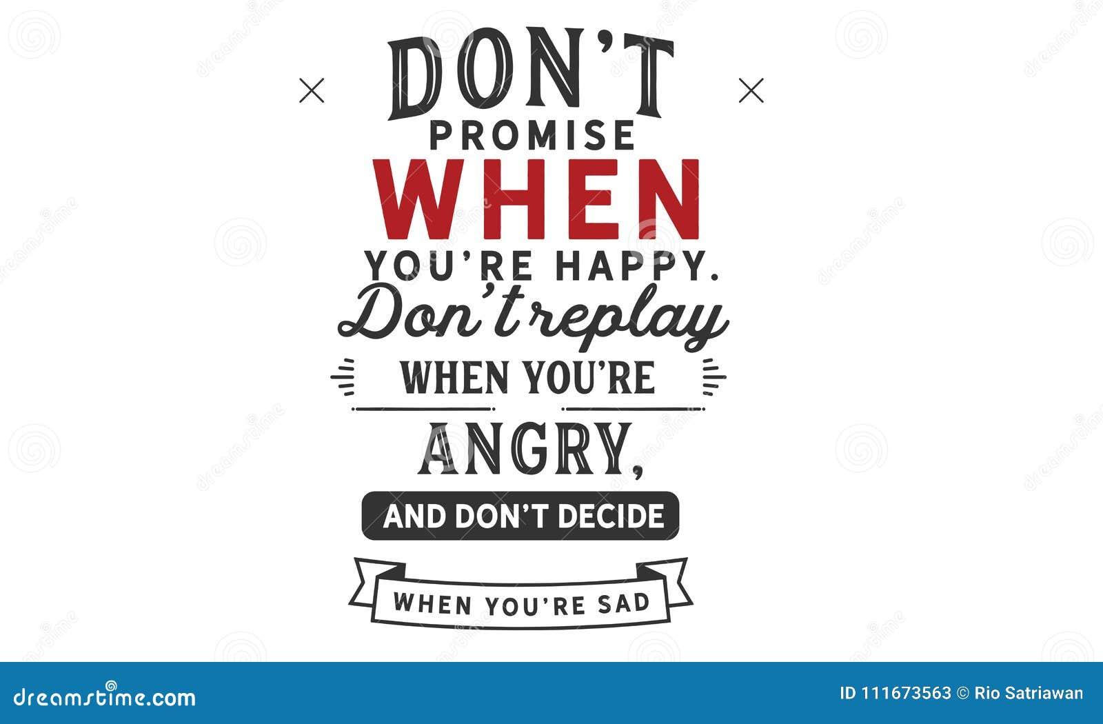 Don ` t obietnica gdy ty ` ponowny szczęśliwy przywdziewa ` t powtórkę gdy ty ` gniewny i wykładowca ponowny ` t, decydujesz gdy