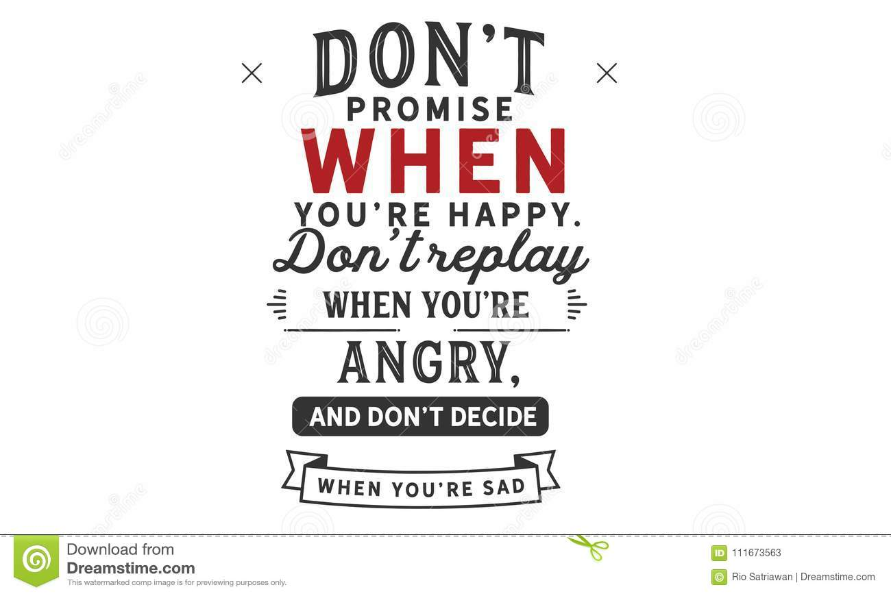 Don`t promise when you`re happy. don`t replay when you`re angry, and don`t decide when you`re sad