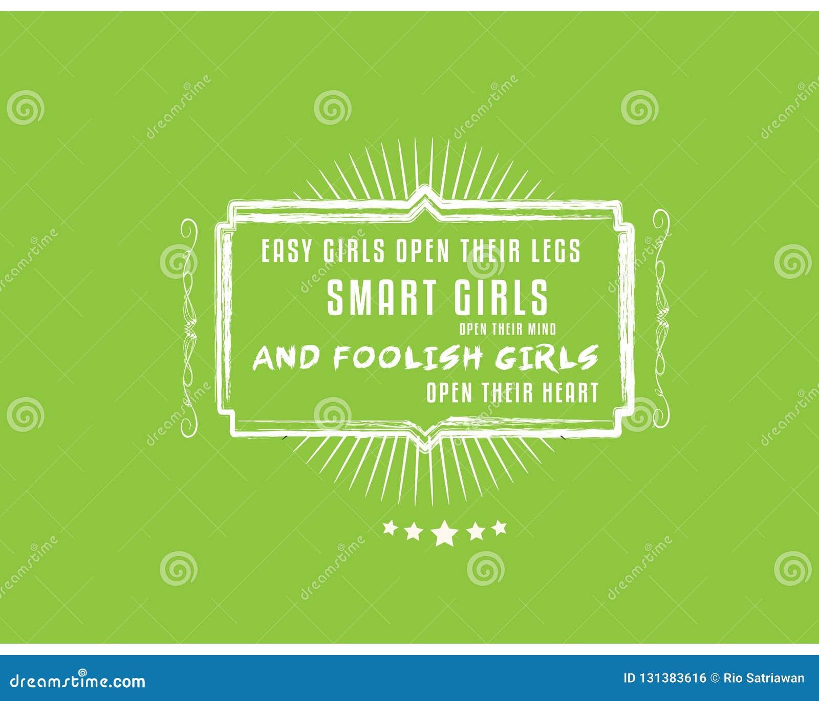 Easy girls open their legs,Smart girls open their mind,and foolish girls open their heart