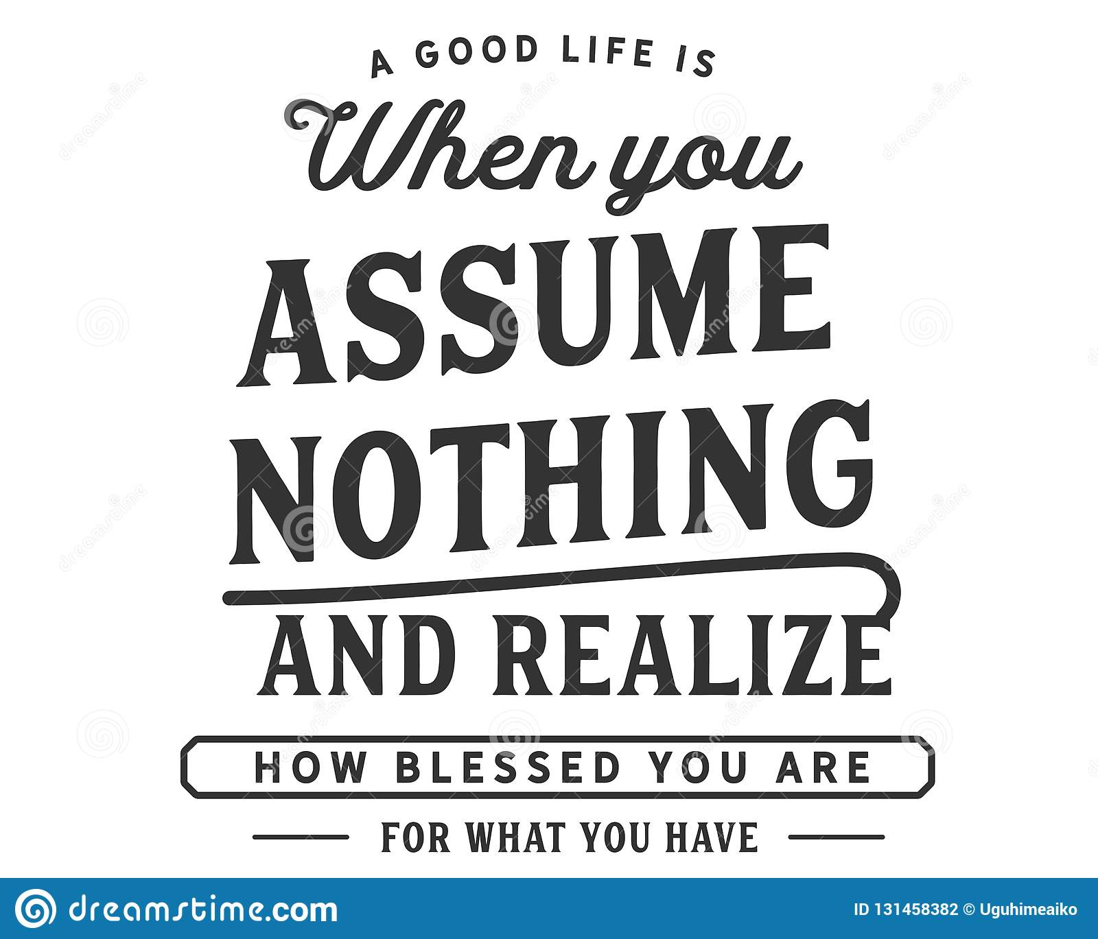 A Good Life Is When You Assume Nothing And Realize How Blessed You