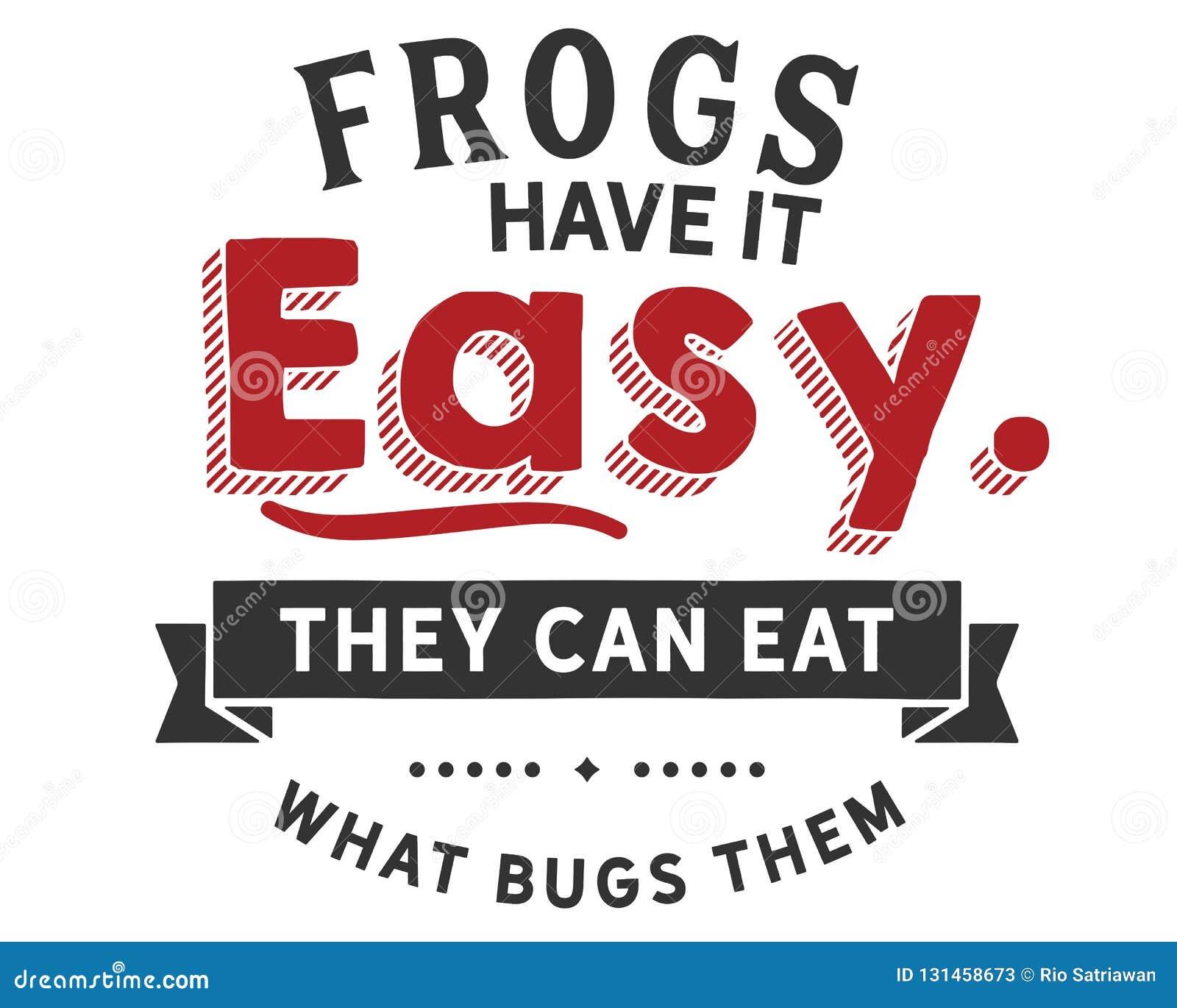 Grodor har det som är lätt, dem kan äta vad buggar dem