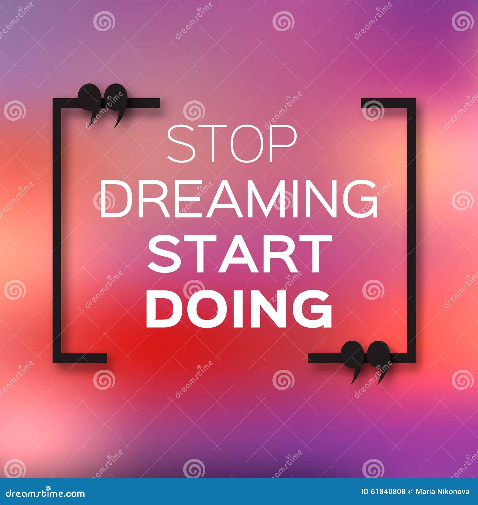 Inspirierend Textblasenzitat u. x22; Hören Sie auf, Anfangs-doing& x22 zu träumen;