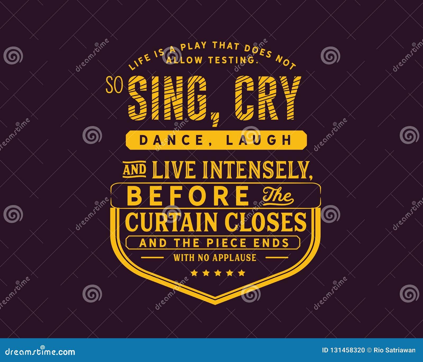 La vie est un jeu qui ne laisse pas examiner Ainsi, chantez, pleurer, danser, rire et vivre intensément,