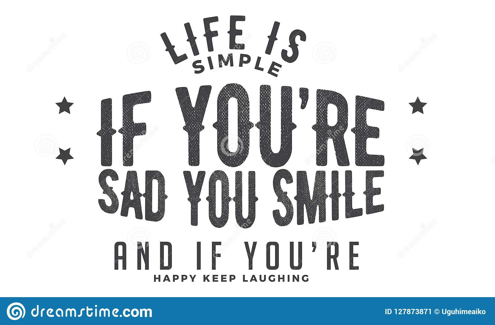 life is simple if you`re sad you smile and if you`re happy keep
