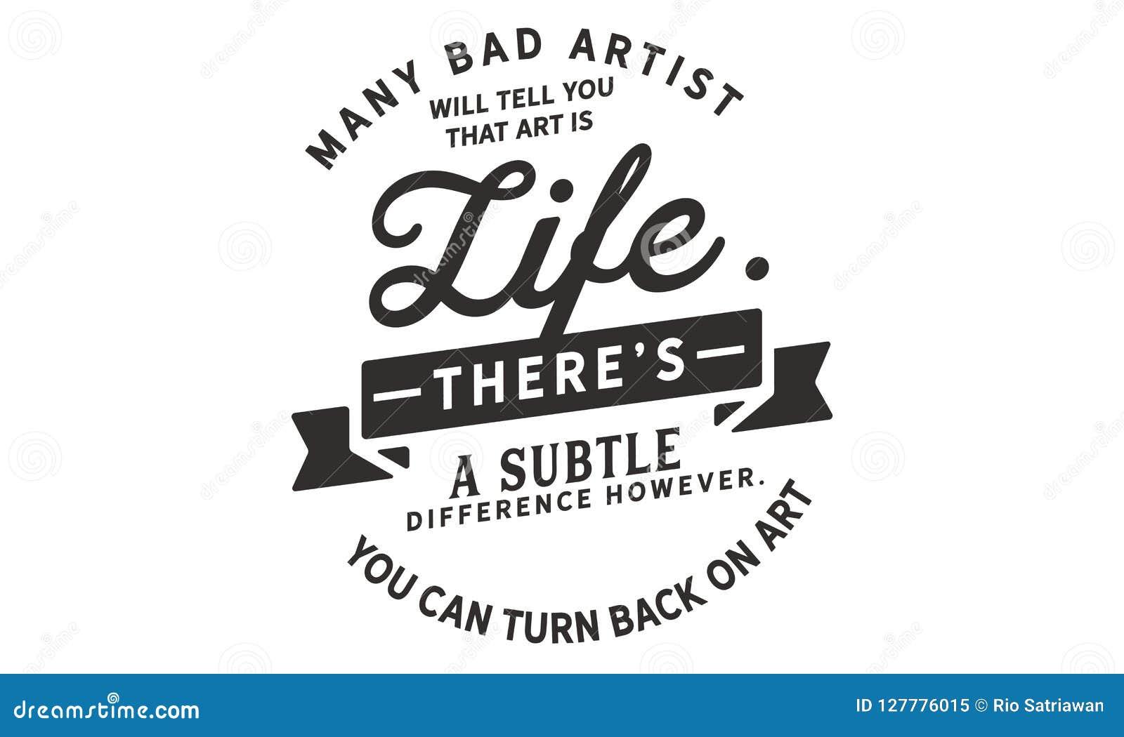 Många dåliga konstnärer ska berätta dig att konst är liv Där ` s en subtil skillnad emellertid