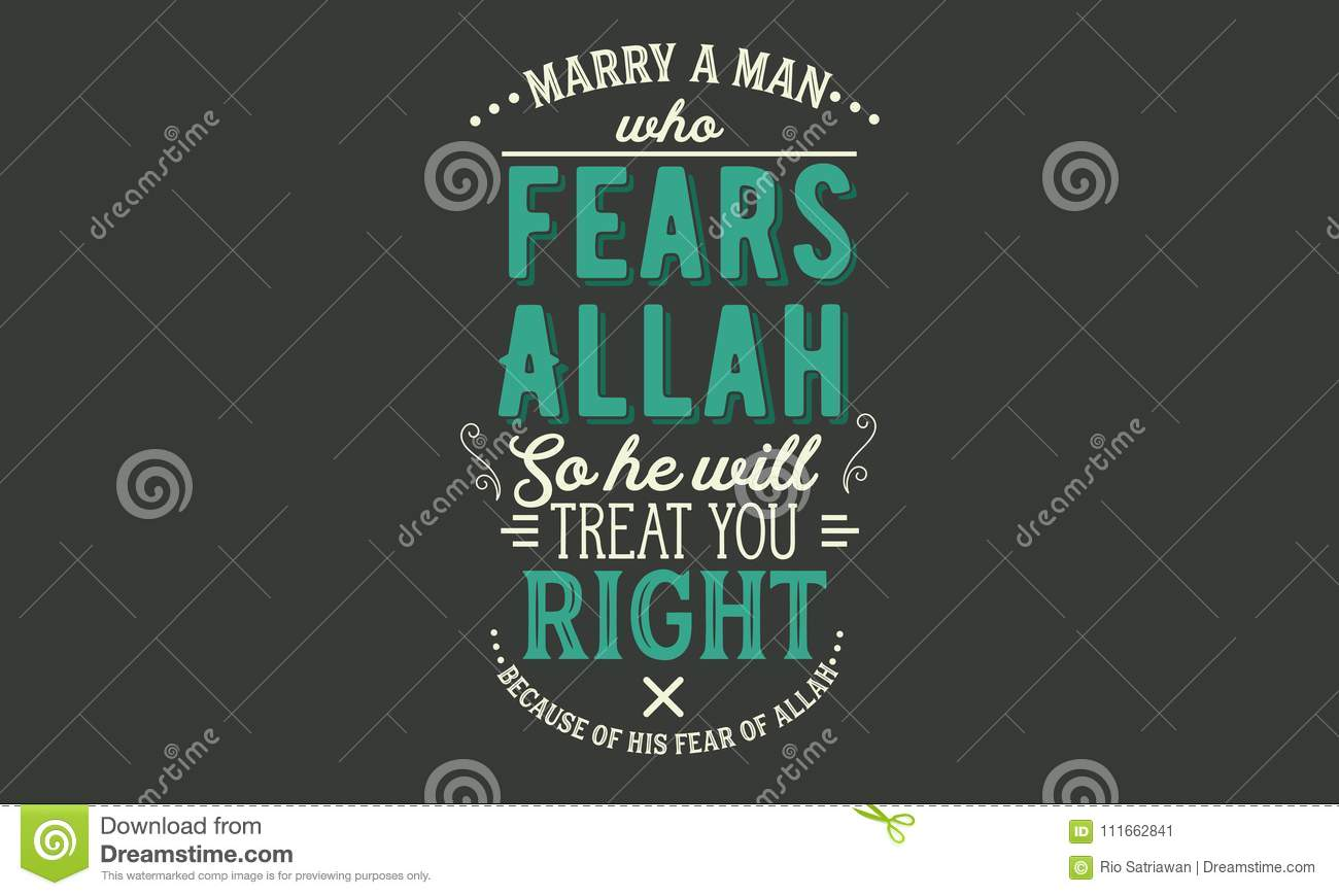 Marry A Man Who Fears Allah So He Will Treat You Right Because Of
