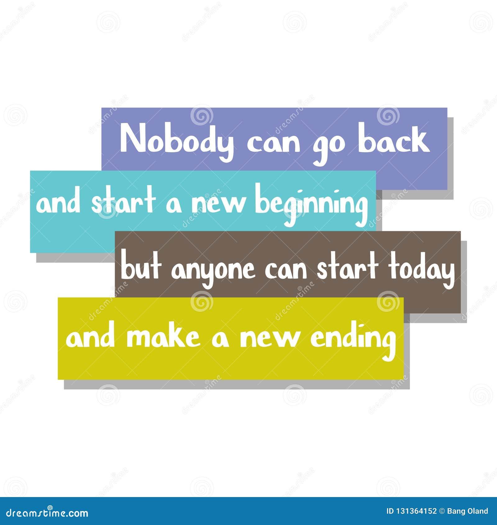 Ninguém pode ir para trás e começar um começo novo mas qualquer um pode começar hoje e fazer um término novo