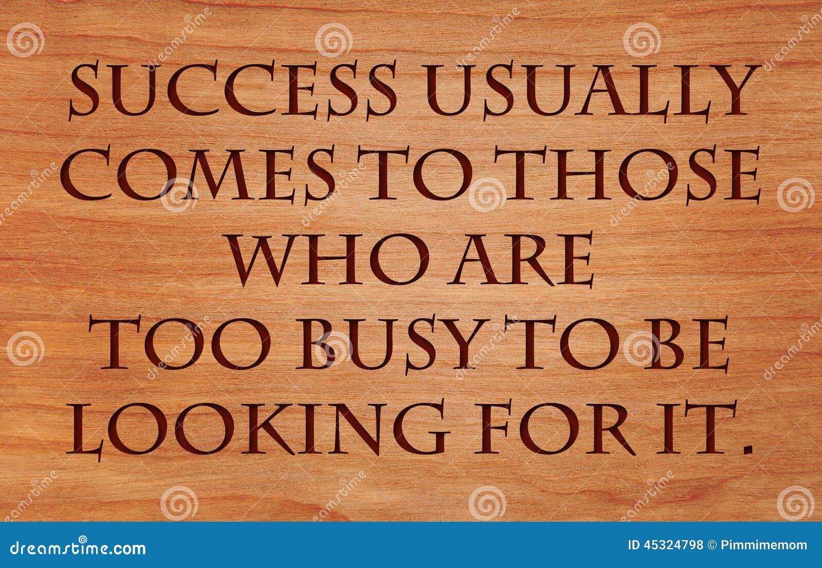 O sucesso vem geralmente àqueles que são demasiado ocupados
