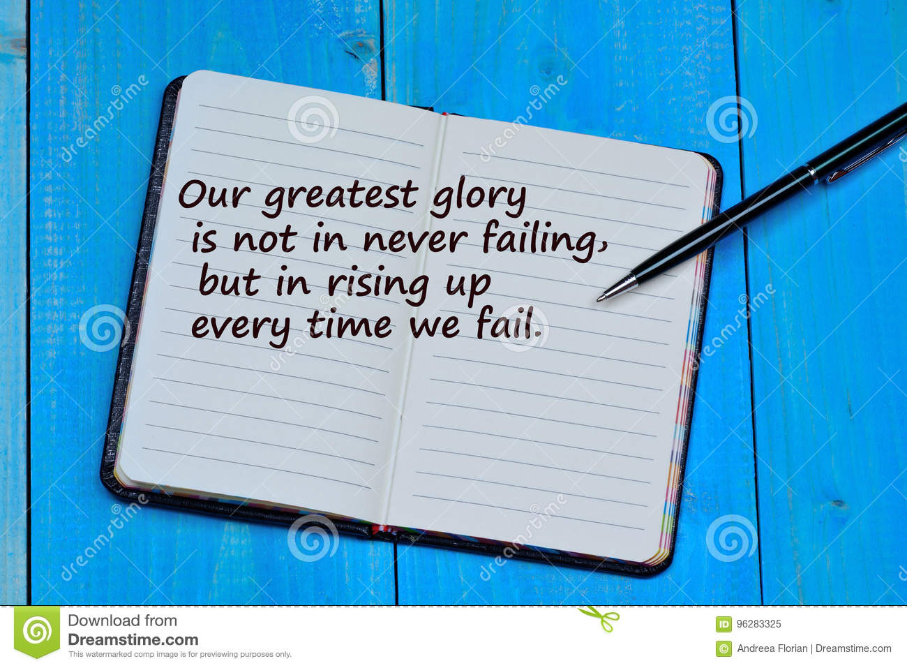 Our greatest glory is not in never failing but in rising uo every time we fail