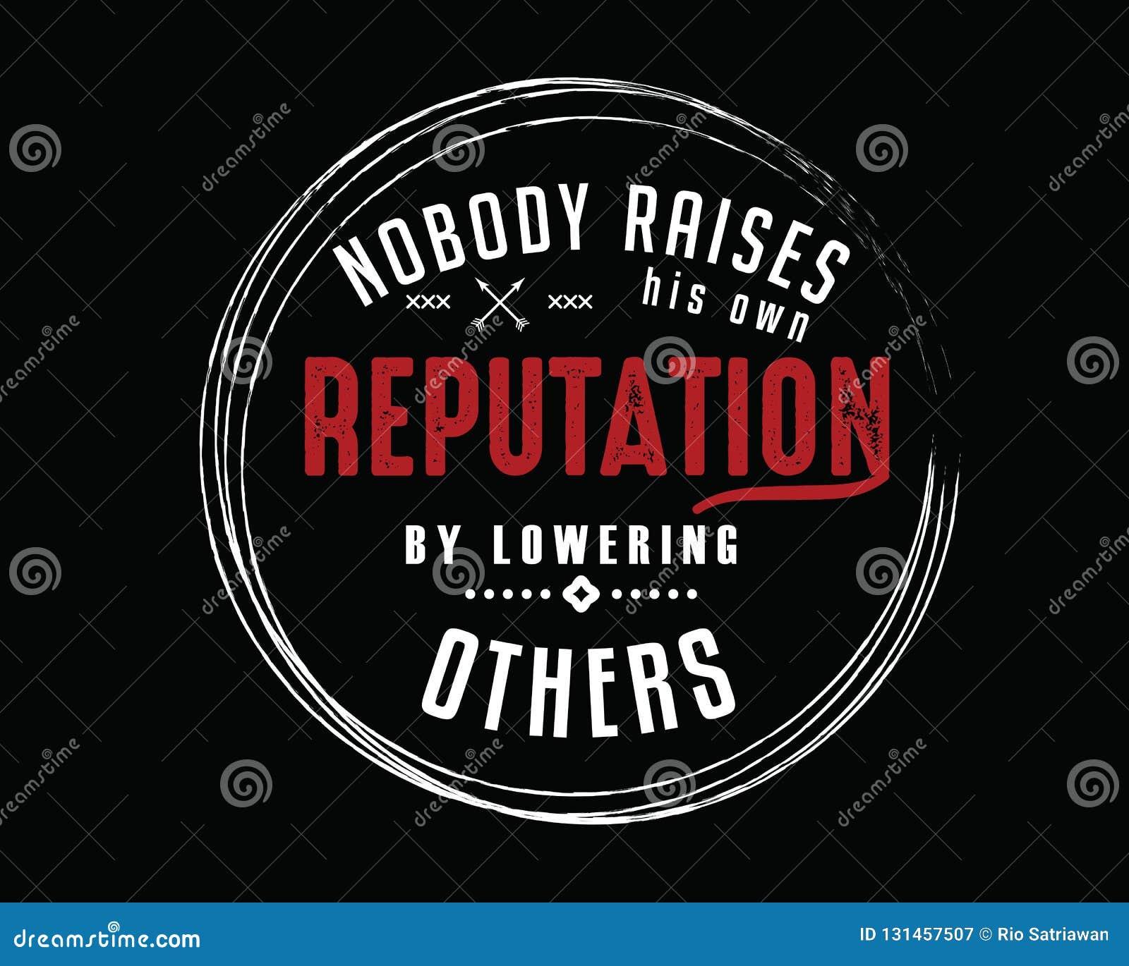 Personne ne soulève sa propre réputation en abaissant d autres