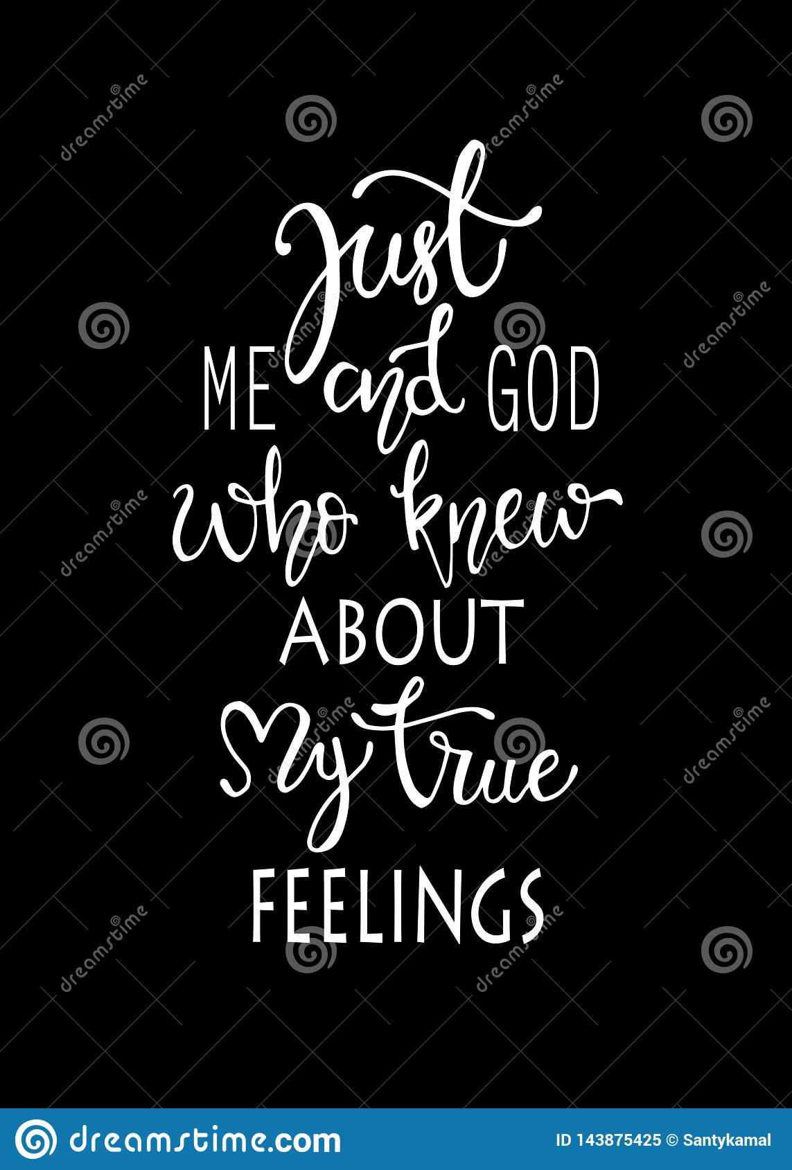 Just me and god who knew about my true fellings, hand drawn typography poster. T shirt hand lettered calligraphic design.