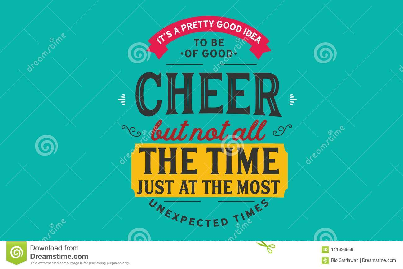 Its A Pretty Good Idea To Be Of Good Cheer But Not All The Time