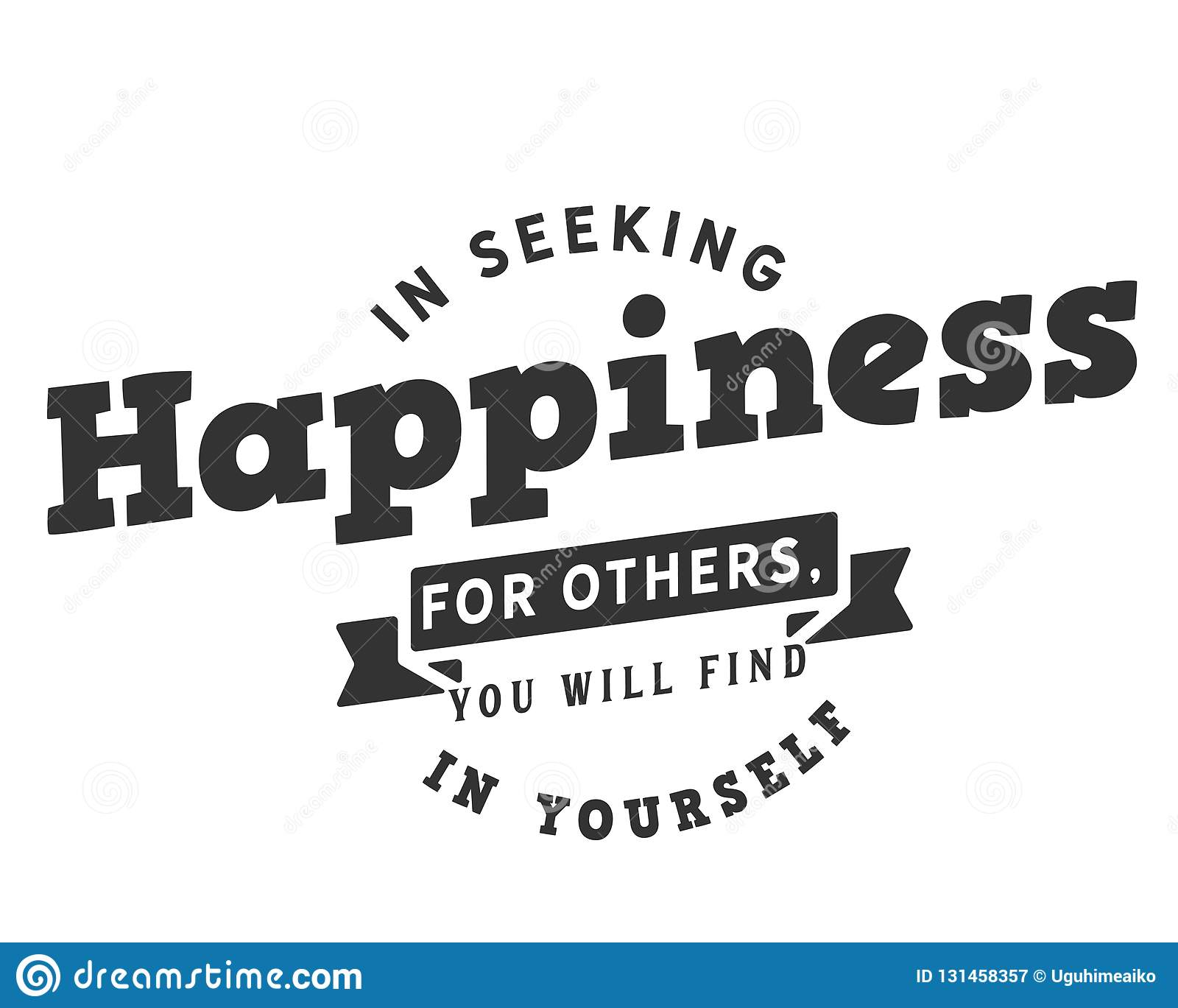 in seeking happiness for others you will it in yourself