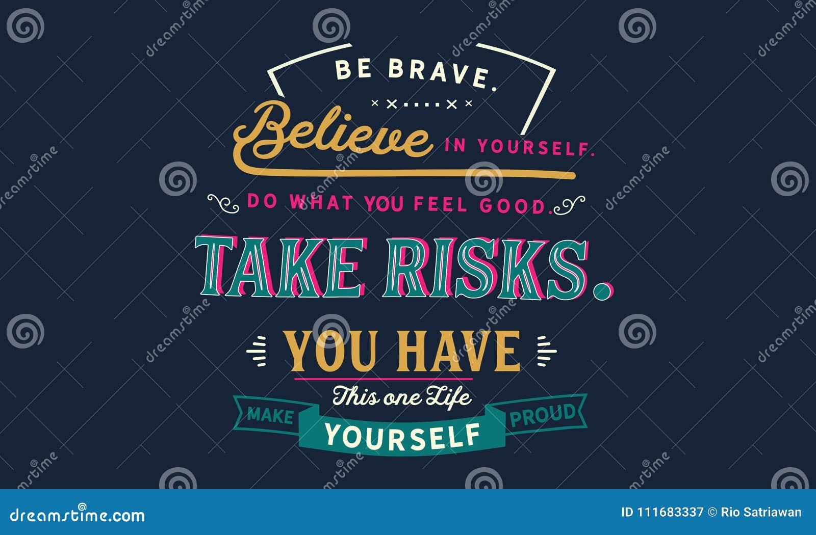 Seja corajoso acredite no senhor mesmo, faça o que sente bom, tome o risco,