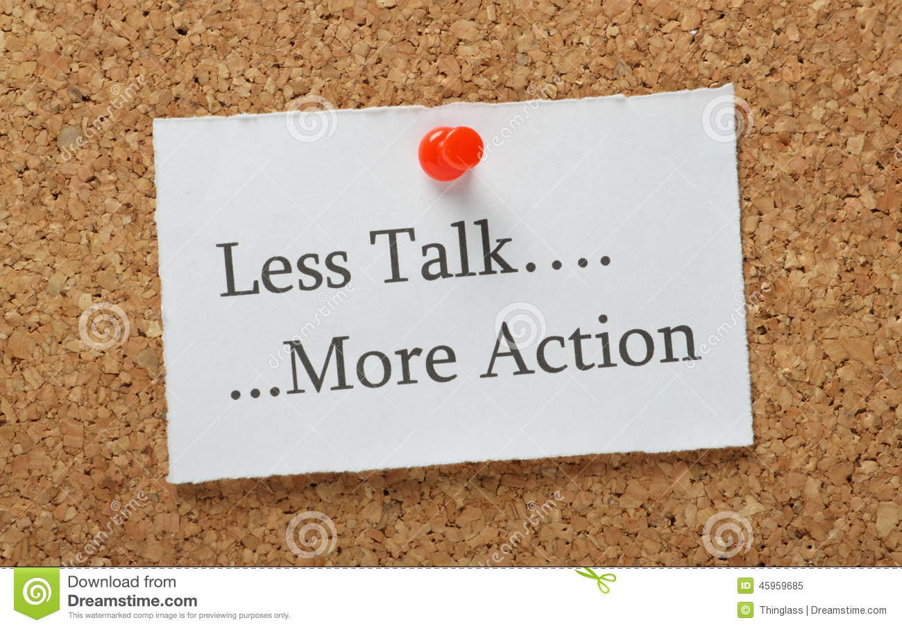 less talk more work More work less talk quotes - 1 i need less friends more bread, less talk more head read more quotes and sayings about more work less talk.