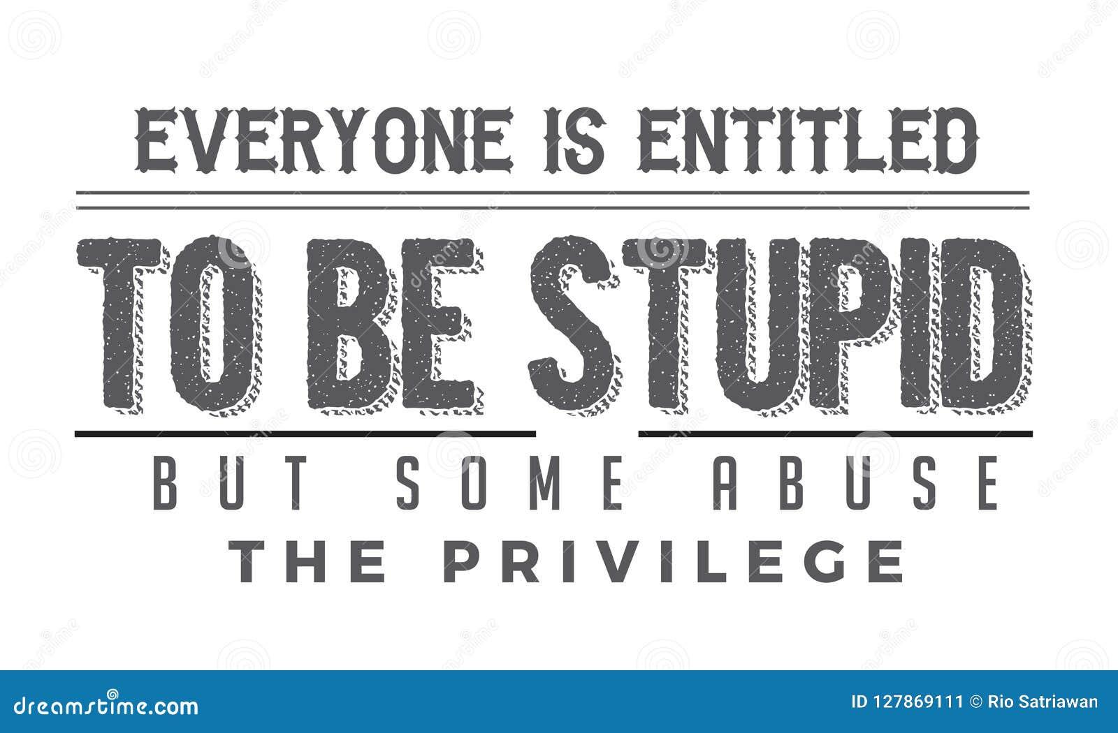 Todos é autorizado para ser estúpido mas alguns abusam o privilégio