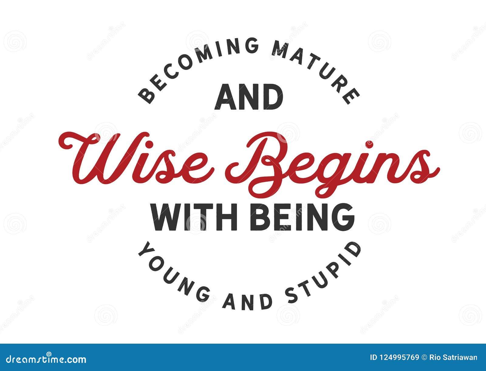 Tornar-se maduro e sábio começa com ser novo e estúpido