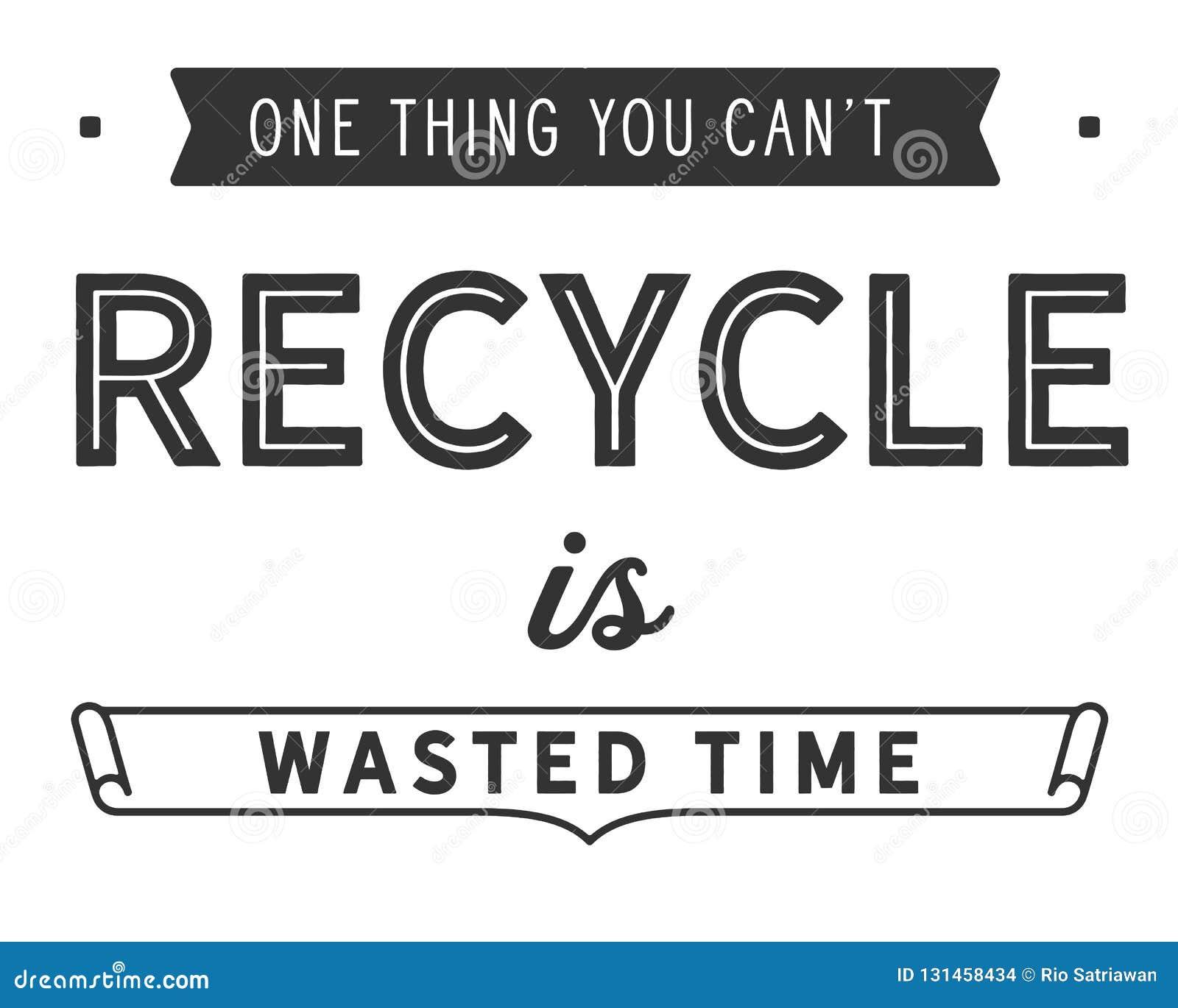 Uma coisa que você pode o ` t reciclar é desperdiçada tempo