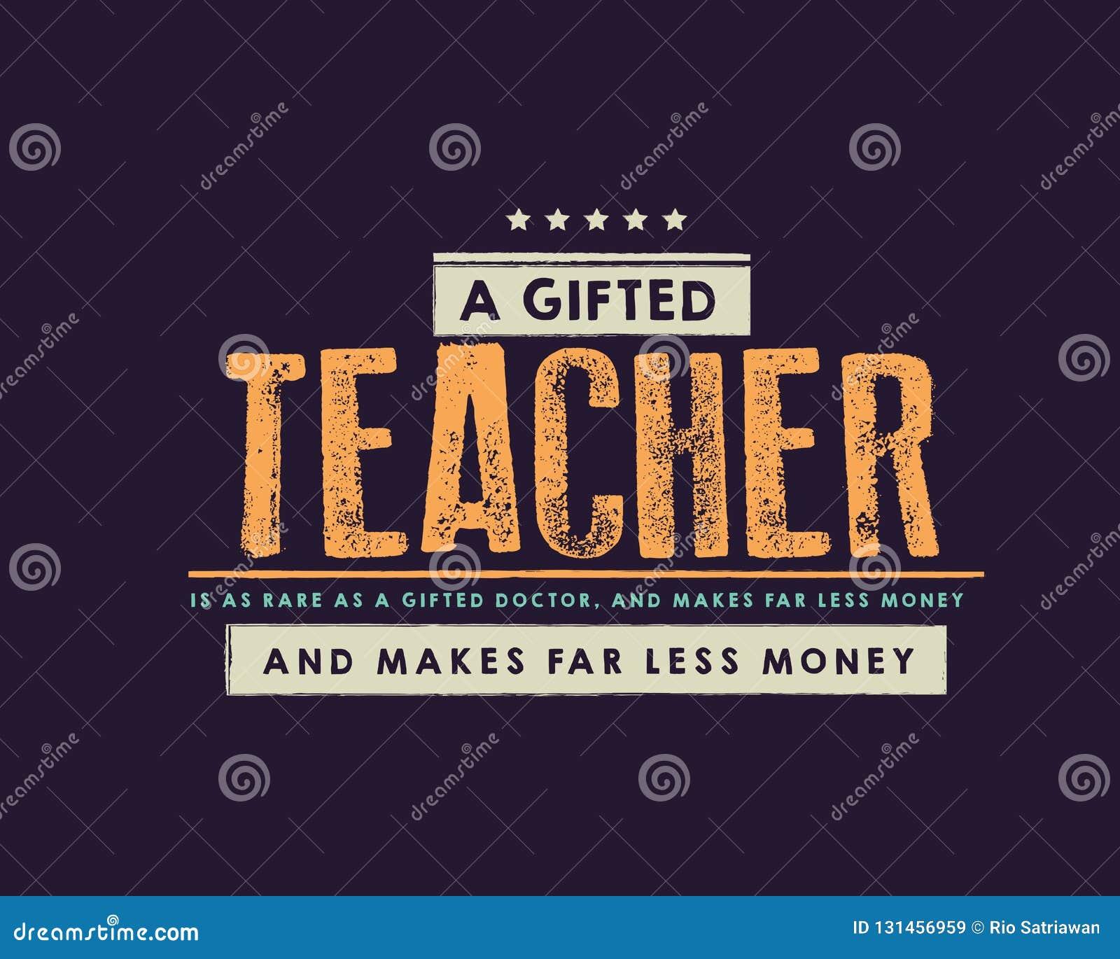 Un insegnante dotato è raro come medico dotato e fa molto soldi