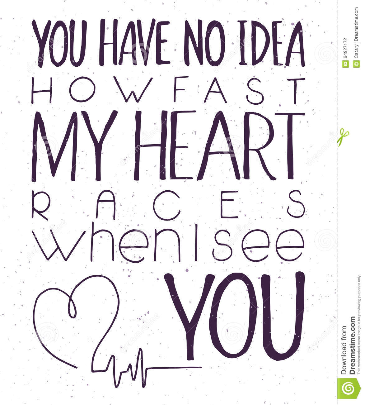 Vector illustration of hand lettering inspiring quote - you have no idea how fast my heart races when I see you. Can be used for v