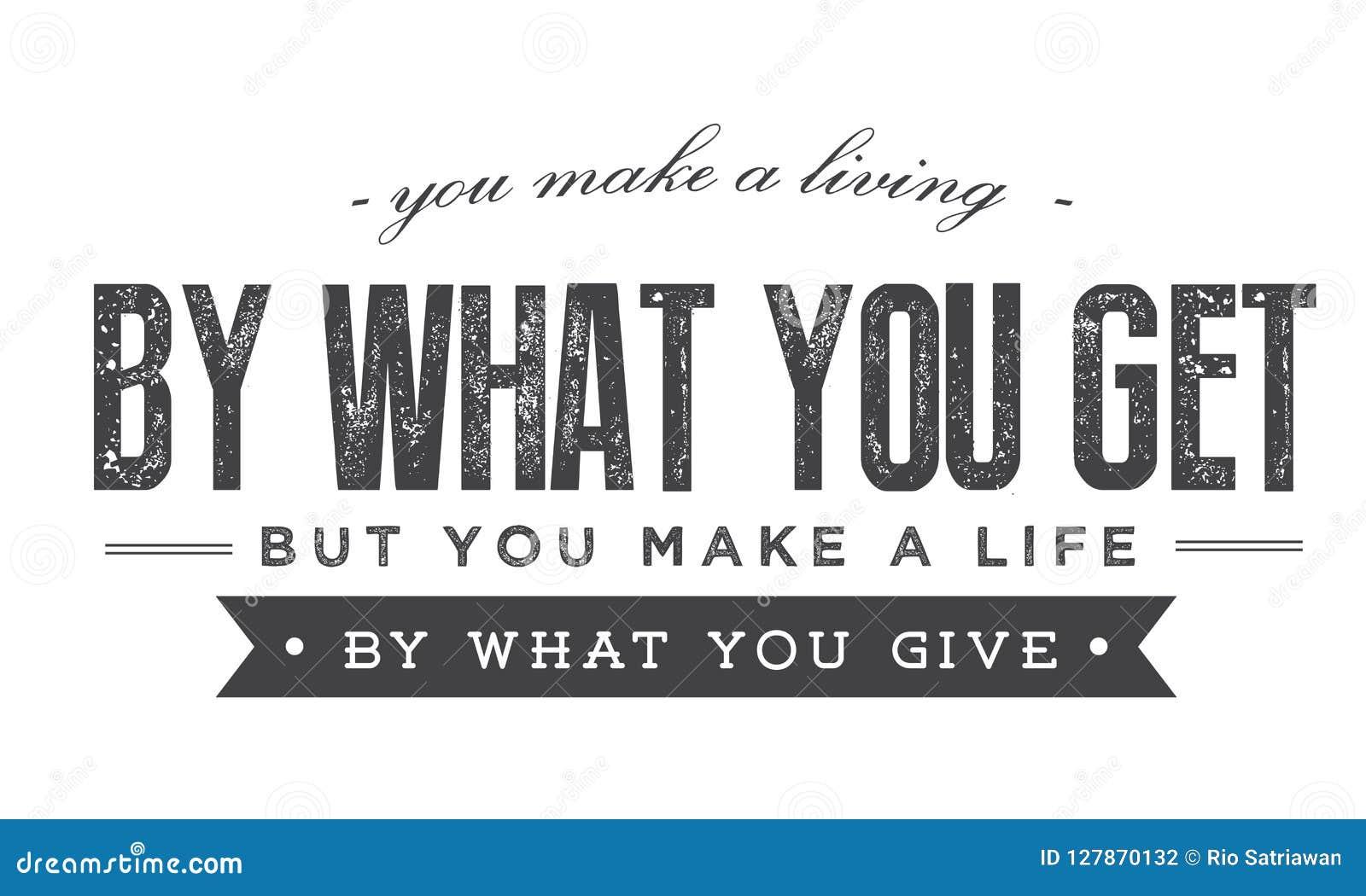 Você faz uma vida pelo que você obtém mas você faz uma vida pelo que você dá