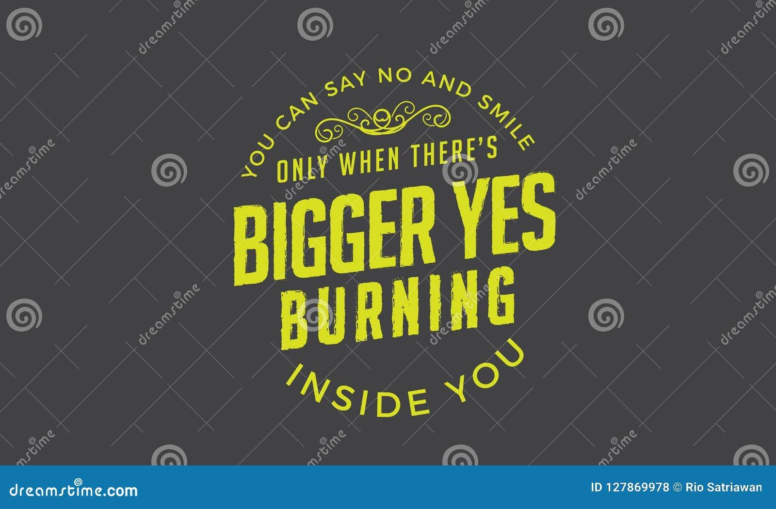 Vous pouvez dire non et sourire seulement quand là le ` s un plus grand oui brûlant à l intérieur de vous