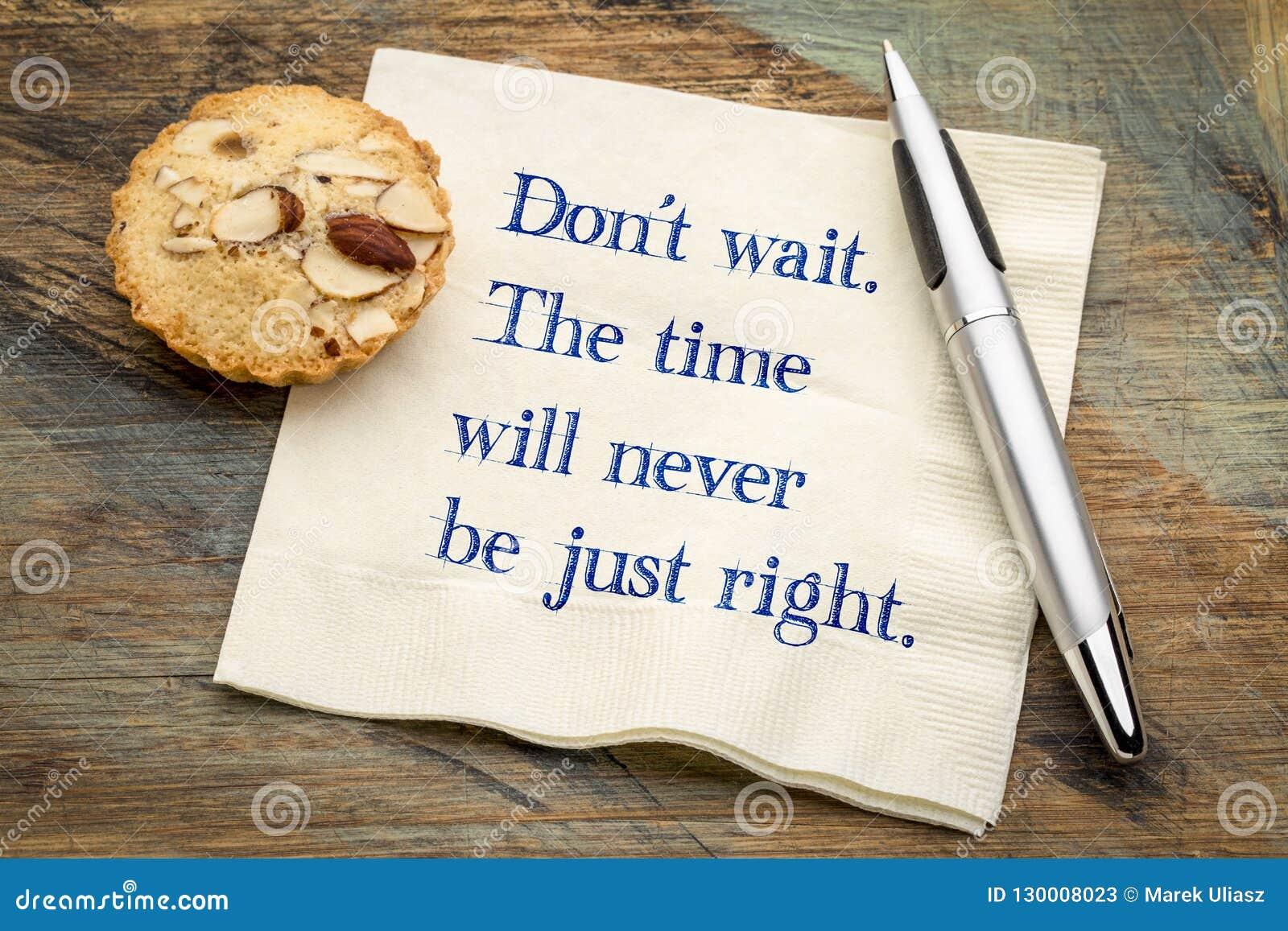 Wacht niet De tijd zal nooit enkel juist zijn